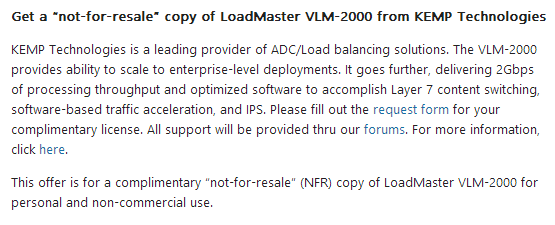 """Get a not-for-resale copy of LoadMaster VLM-2000 from KEMP Technologies KEMP Technologies is a leading provider of ADC/Load balancing solutions. The VLM-2000 provides ability to scale to enterprise-level deployments. lt goes further, delivering 2Gbps of processing throughput and optimized software to accomplish Layer 7 content switching. software-based traffic acceleration, and IPS. Please fill out the request form for your complimentary license. All support will be provided thru our forums. For more information, click here. This offer is for a complimentary 'not-for-resale"""" (NFR) copy of LoadMaster VLM-2000 for personal and non-commercial use."""