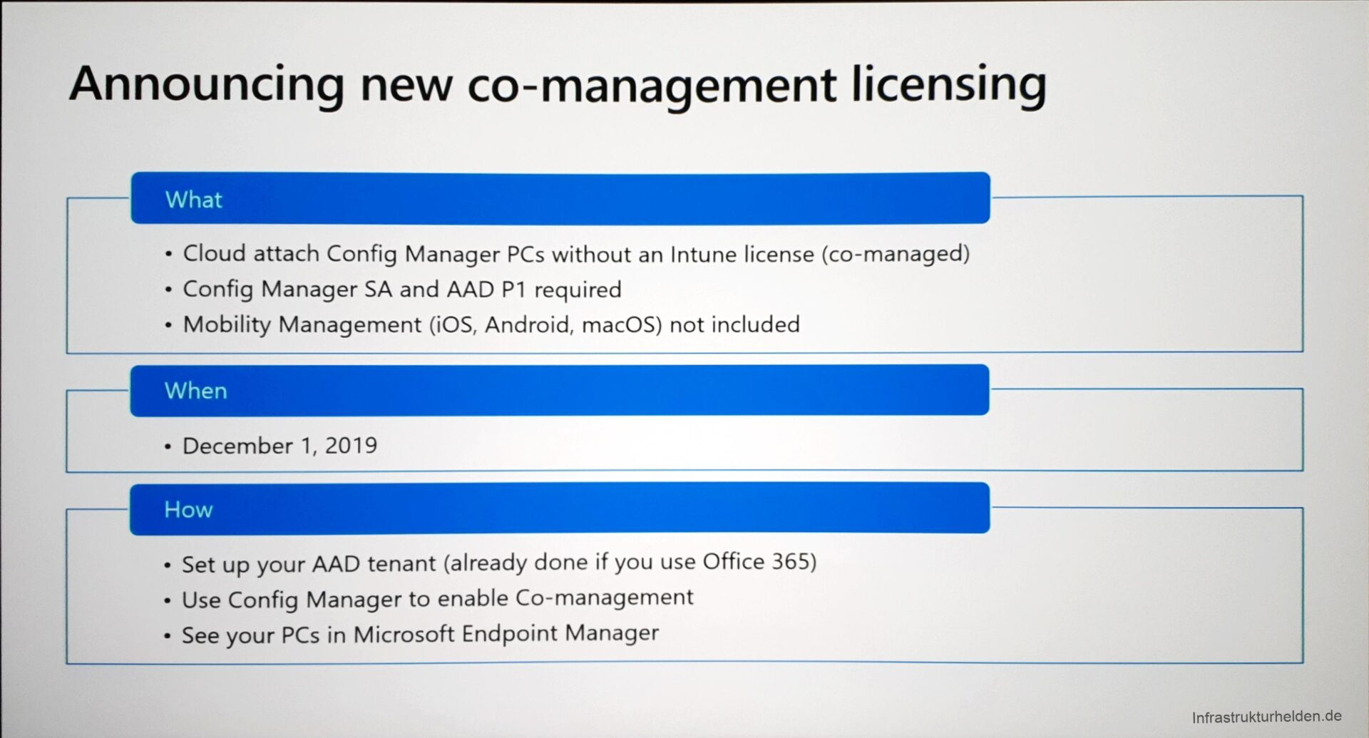 Computergenerierter Alternativtext: Announcing new co-management licensing  What  • Cloud attach Config Manager PCs without an Intune license (co-managed)  • Config Manager SA and AAD PI required  • Mobility Management (iOS, Android, macOS) not included  When  • December 1, 2019  How  • Set up your AAD tenant (already done if you use Office 365)  • Use Config Manager to enable Co-management  • See your PCs in Microsoft Endpoint Manager