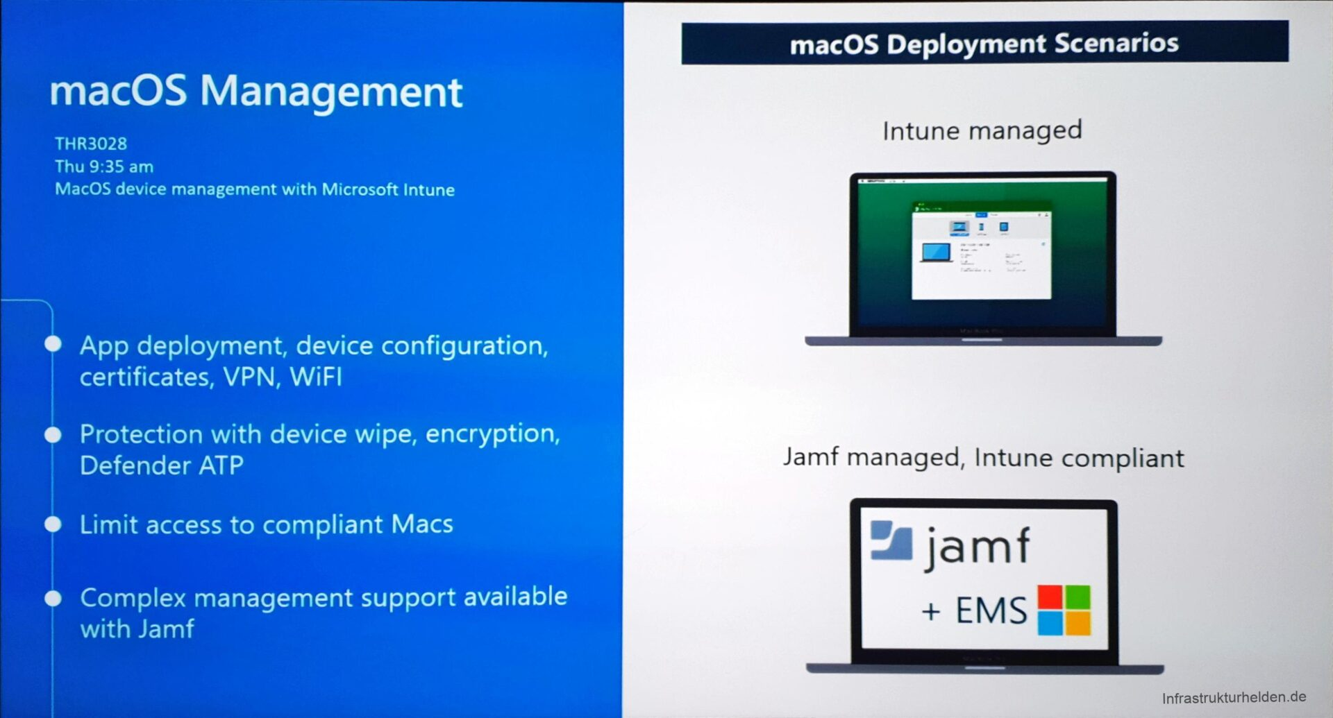 Computergenerierter Alternativtext: macOS Management  THR3028  Thu 9:35 am  MacOS device management With Microsoft Intune  App deployment, device configuration,  certificates, VPN, WiFl  e Protection With device wipe, encryption,  Defender AT p  Limit access to compliant Macs  e Complex management support available  With Jamf  macOS Deployment Scenarios  Intune managed  Jamf managed, Intune compliant  Zajamf  + EMS