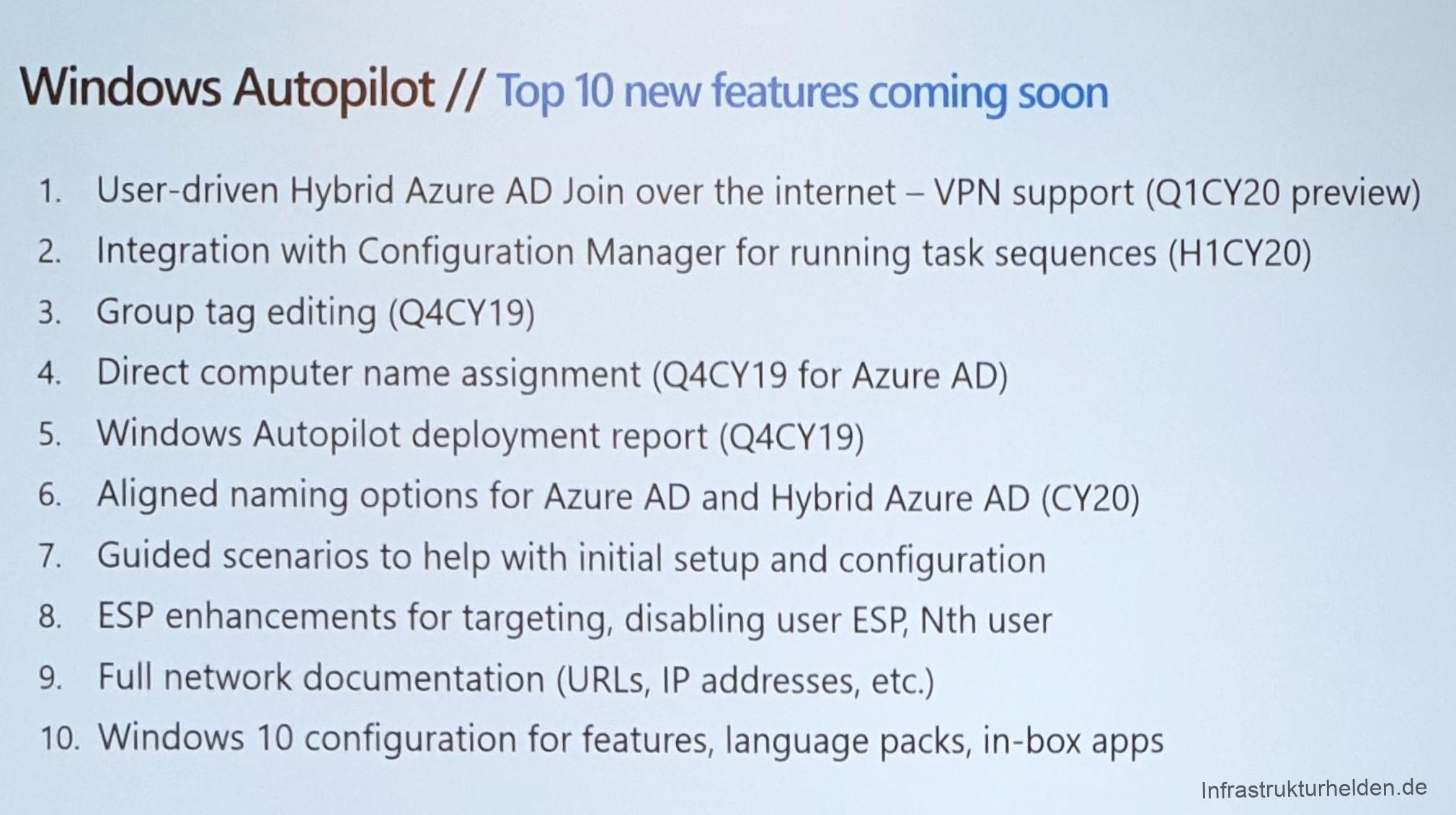 Computergenerierter Alternativtext: Windows Autopilot // Top 10 new features coming soon  1.  2.  3.  4.  5.  6.  7.  8.  9.  10.  User-driven Hybrid Azure AD Join over the internet — VPN support (QI CY20 preview)  Integration With Configuration Manager for running task sequences (Hl CY20)  Group tag editing (Q4CY19)  Direct computer name assignment (Q4CY19 for Azure AD)  Windows Autopilot deployment report (Q4CY19)  Aligned naming options for Azure AD and Hybrid Azure AD (CY20)  Guided scenarios to help With initial setup and configuration  ESP enhancements for targeting, disabling user ESP, Nth user  Full network documentation (URLs, IP addresses, etc.)  Windows 10 configuration for features, language packs, in-box apps