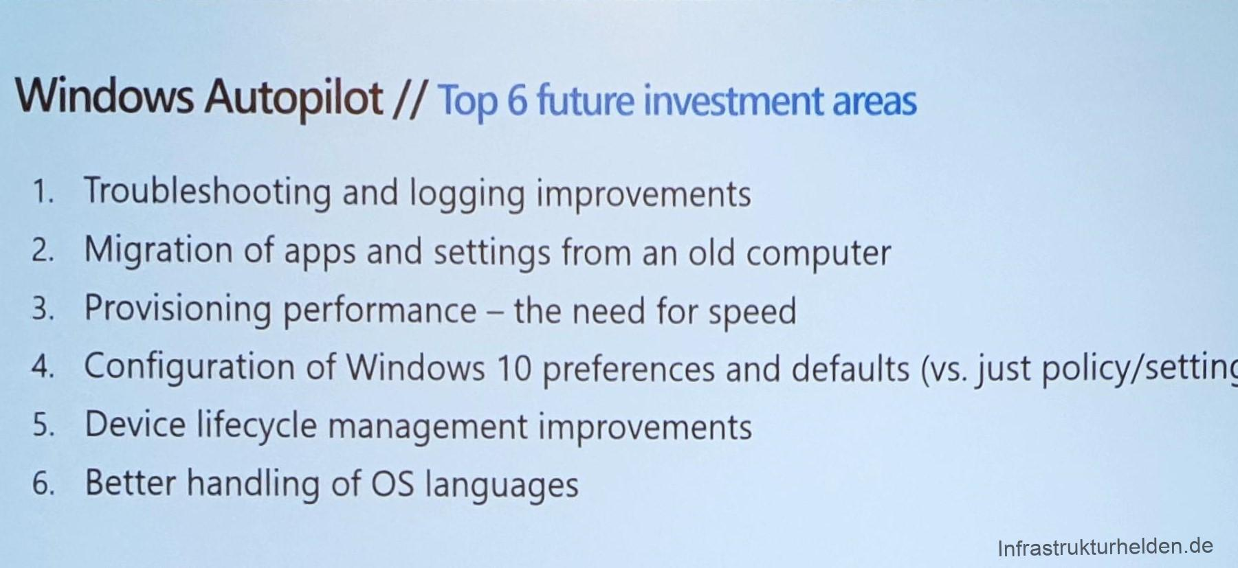 Computergenerierter Alternativtext: Windows Autopilot // Top 6 future investment areas 1. 2. 3. 4. 5. 6. Troubleshooting and logging improvements Migration of apps and settings from an Old computer Provisioning performance - the need for speed Configuration of Windows 10 preferences and defaults (vs. just policy/setting Device lifecycle management improvements Better handling of OS languages