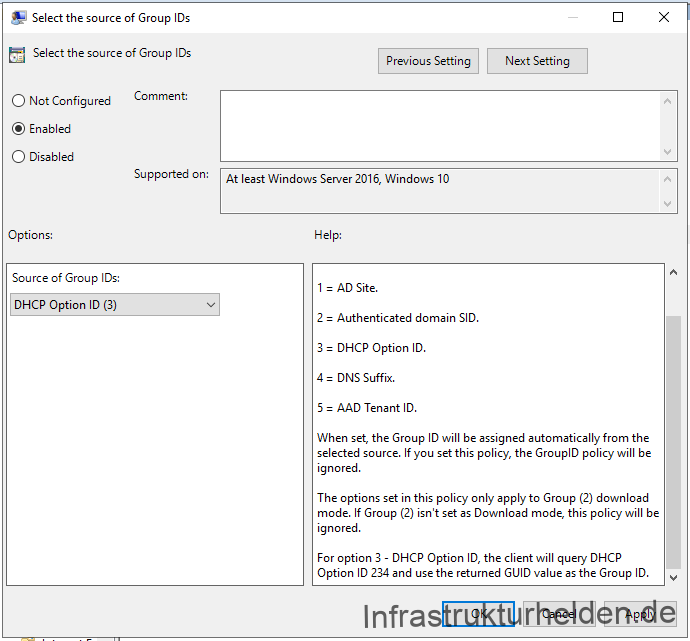 "Group Policy from Windows 10 1909 Group Policy Templates  ""Select the Source of Group IDs"": Set this policy to restrict peer selection to a specific source.  Options available are:  1 = AD Site. 2 = Authenticated domain SID. 3 = DHCP Option ID. 4 = DNS Suffix.  5 = AAD Tenant ID.  When set, the Group ID will be assigned automatically from the selected source. If you set this policy, the GroupID policy will be ignored.  The options set in this policy only apply to Group (2) download mode. If Group (2) isn't set as Download mode, this policy will be ignored.  For option 3 - DHCP Option ID, the client will query DHCP Option ID 234 and use the returned GUID value as the Group ID."